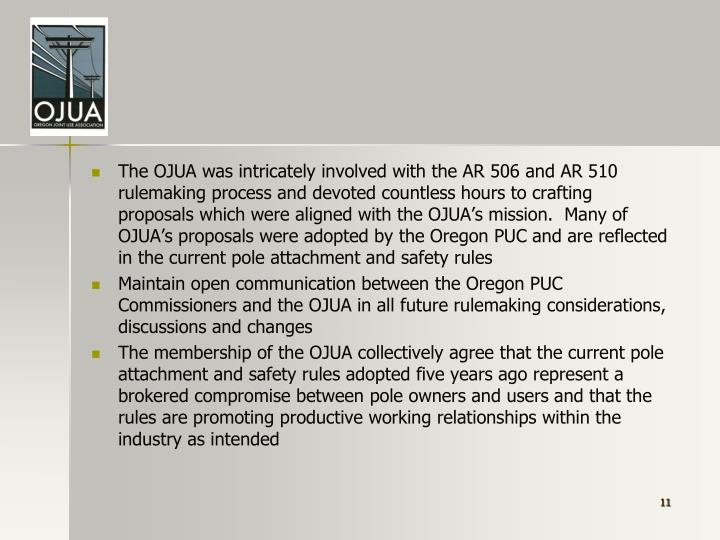 The OJUA was intricately involved with the AR 506 and AR 510 rulemaking process and devoted countless hours to crafting proposals which were aligned with the OJUA's mission.  Many of OJUA's proposals were adopted by the Oregon PUC and are reflected in the current pole attachment and safety rules