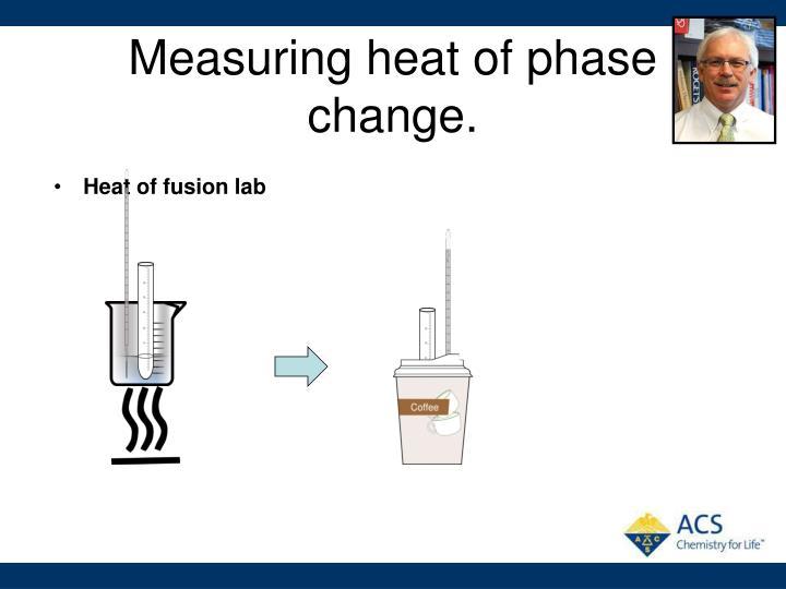 Measuring heat of phase change.