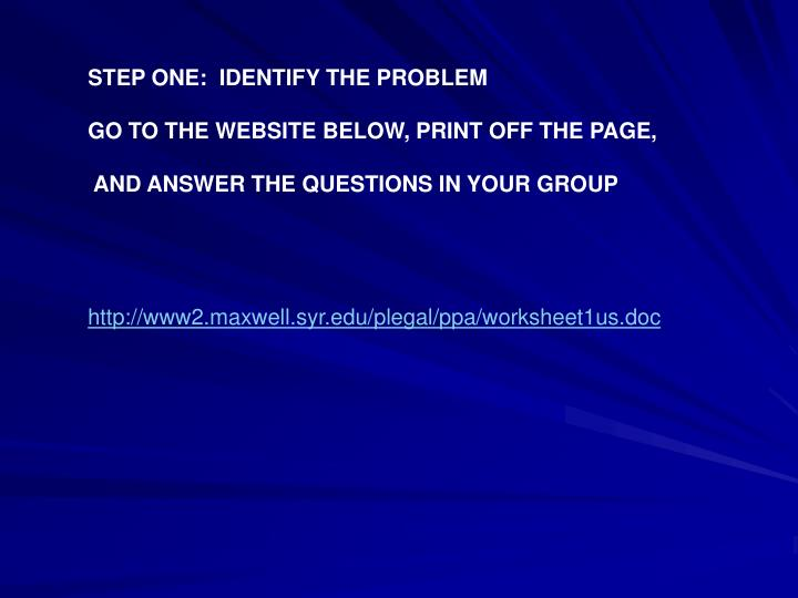 STEP ONE:  IDENTIFY THE PROBLEM