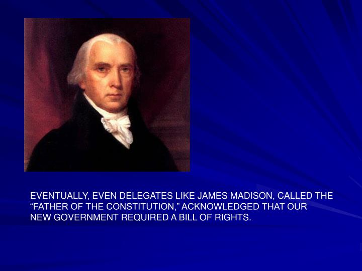 EVENTUALLY, EVEN DELEGATES LIKE JAMES MADISON, CALLED THE