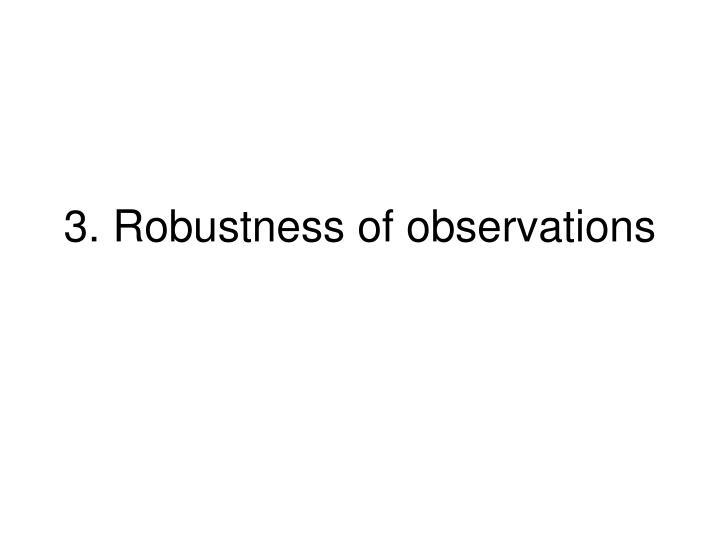 3. Robustness of observations