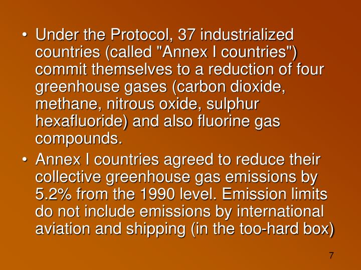 "Under the Protocol, 37 industrialized countries (called ""Annex I countries"") commit themselves to a reduction of four greenhouse gases (carbon dioxide, methane, nitrous oxide, sulphur hexafluoride) and also fluorine gas compounds."