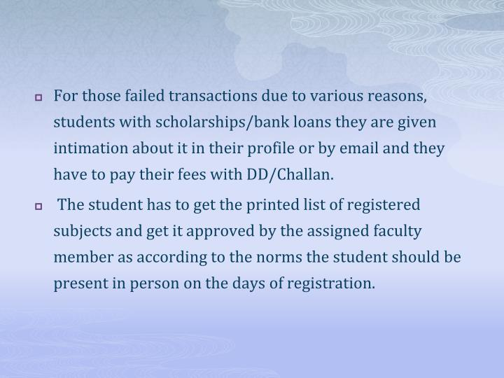 For those failed transactions due to various reasons, students with scholarships/bank loans they are given intimation about it in their profile or by email and they have to pay their fees with DD/Challan.