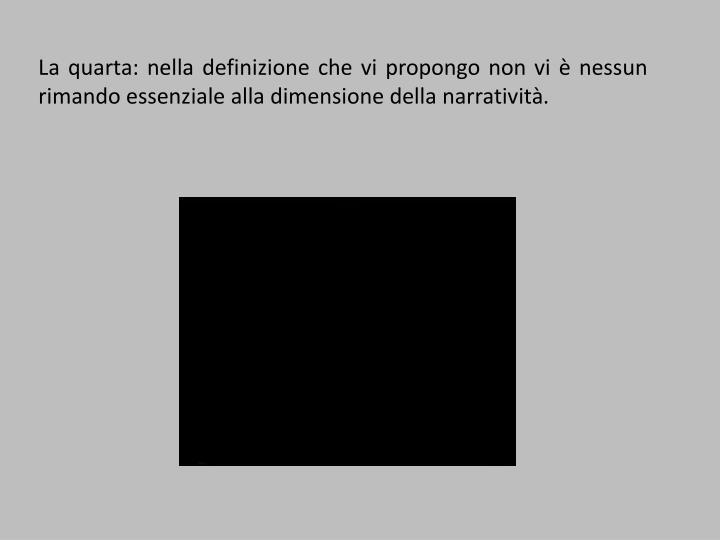 La quarta: nella definizione che vi propongo non vi è nessun rimando essenziale alla dimensione della narratività.