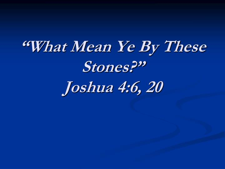 What mean ye by these stones joshua 4 6 20