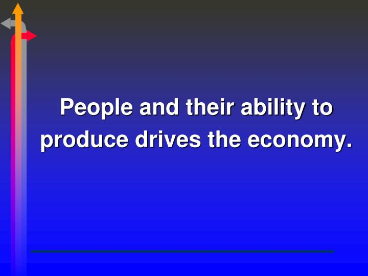 People and their ability to produce drives the economy.