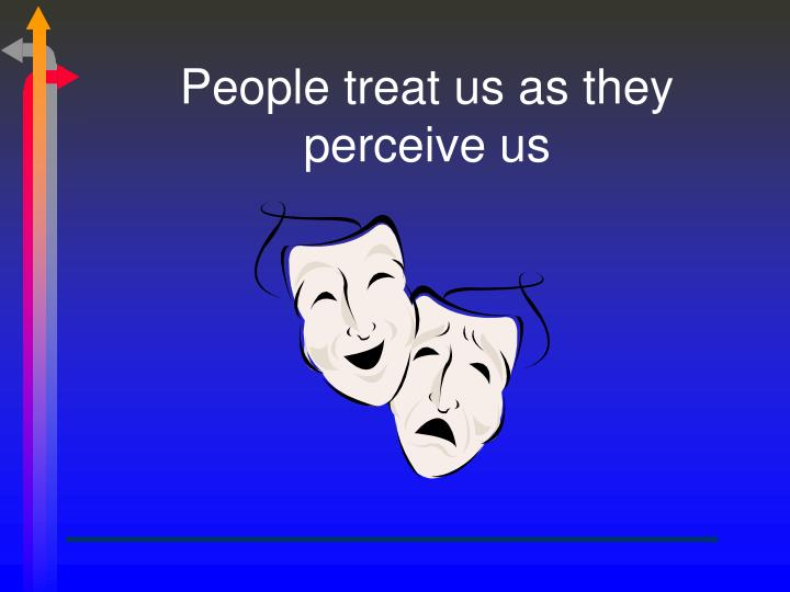 People treat us as they perceive us