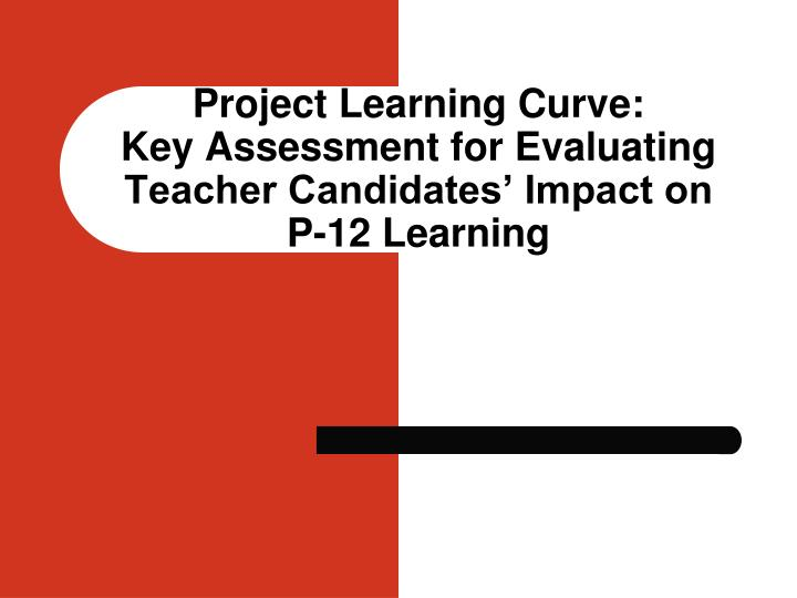 project learning curve key assessment for evaluating teacher candidates impact on p 12 learning n.