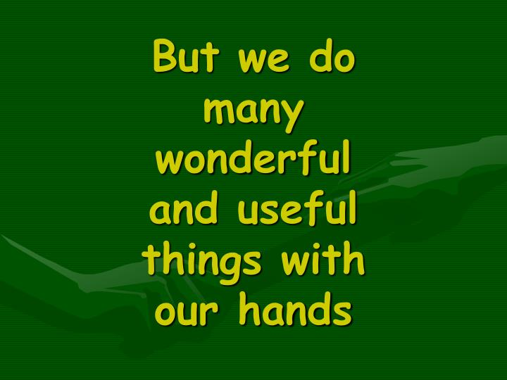 But we do many wonderful and useful things with our hands