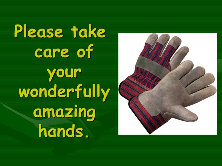 Please take care of your wonderfully amazing hands.