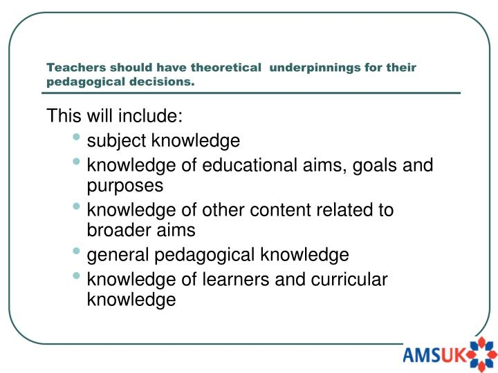 Teachers should have theoretical  underpinnings for their pedagogical decisions.