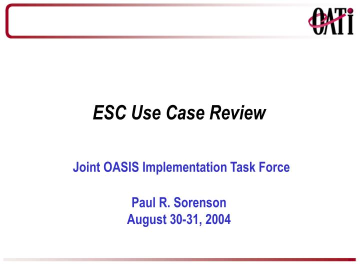 Esc use case review joint oasis implementation task force paul r sorenson august 30 31 2004
