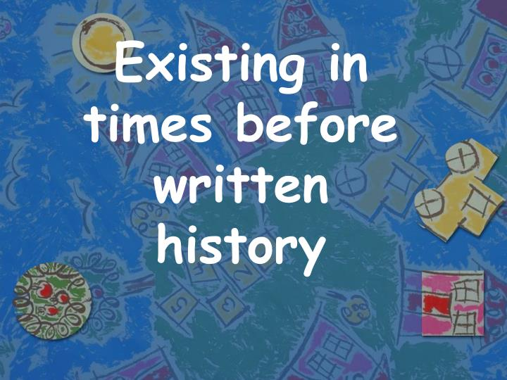 Existing in times before written history