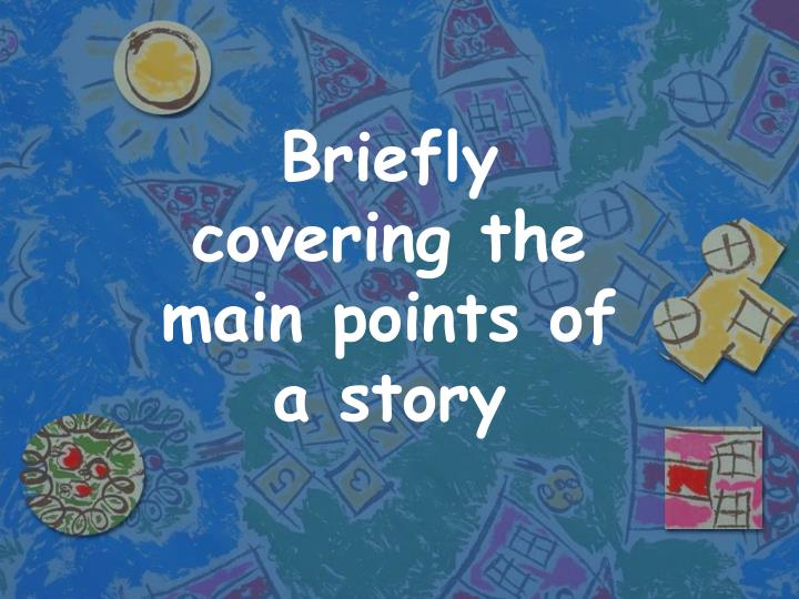 Briefly covering the main points of a story