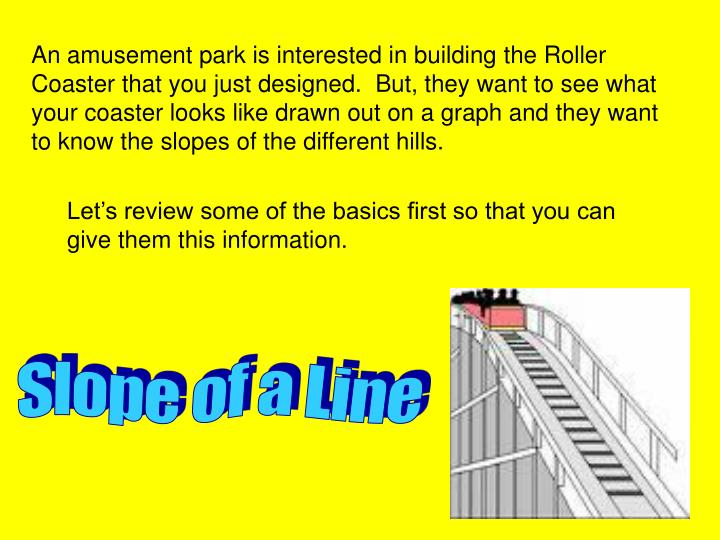 An amusement park is interested in building the Roller Coaster that you just designed.  But, they want to see what your coaster looks like drawn out on a graph and they want to know the slopes of the different hills.