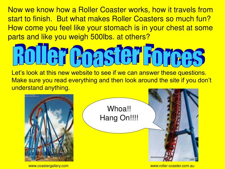 Now we know how a Roller Coaster works, how it travels from start to finish.  But what makes Roller Coasters so much fun?  How come you feel like your stomach is in your chest at some parts and like you weigh 500lbs. at others?