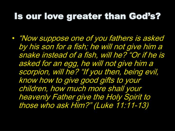 """""""Now suppose one of you fathers is asked by his son for a fish; he will not give him a snake instead of a fish, will he? """"Or if he is asked for an egg, he will not give him a scorpion, will he? """"If you then, being evil, know how to give good gifts to your children, how much more shall your heavenly Father give the Holy Spirit to those who ask Him?"""" (Luke 11:11-13)"""