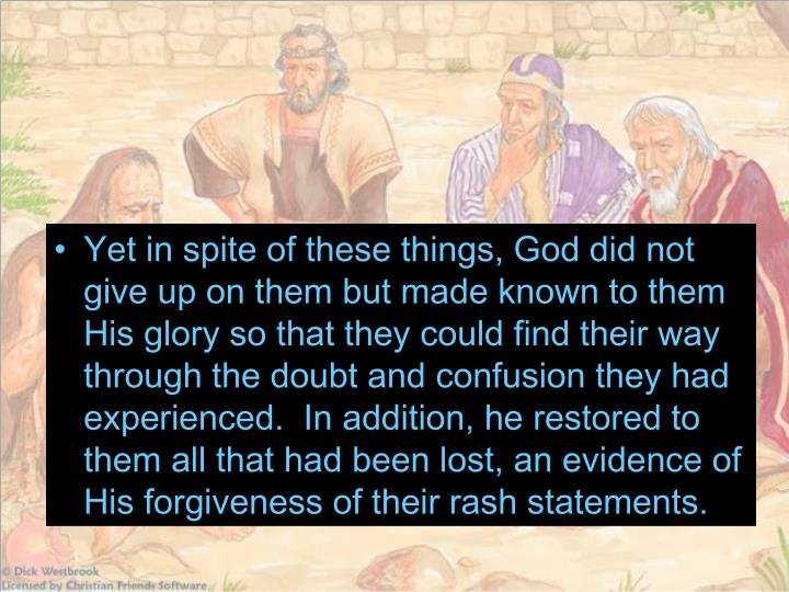 Yet in spite of these things, God did not give up on them but made known to them His glory so that they could find their way through the doubt and confusion they had experienced.  In addition, he restored to them all that had been lost, an evidence of His forgiveness of their rash statements.