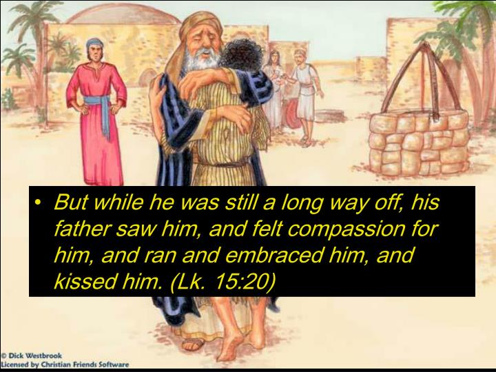 But while he was still a long way off, his father saw him, and felt compassion for him, and ran and embraced him, and kissed him. (Lk. 15:20)