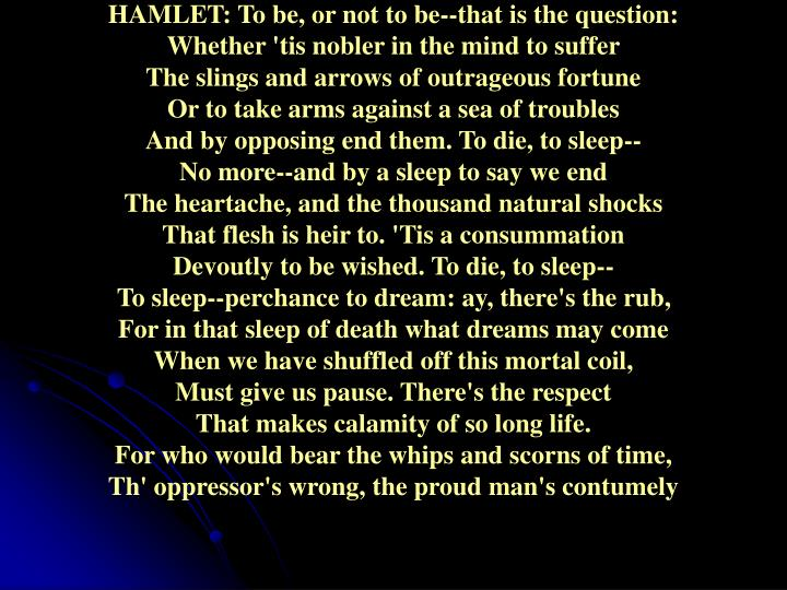HAMLET: To be, or not to be--that is the question: