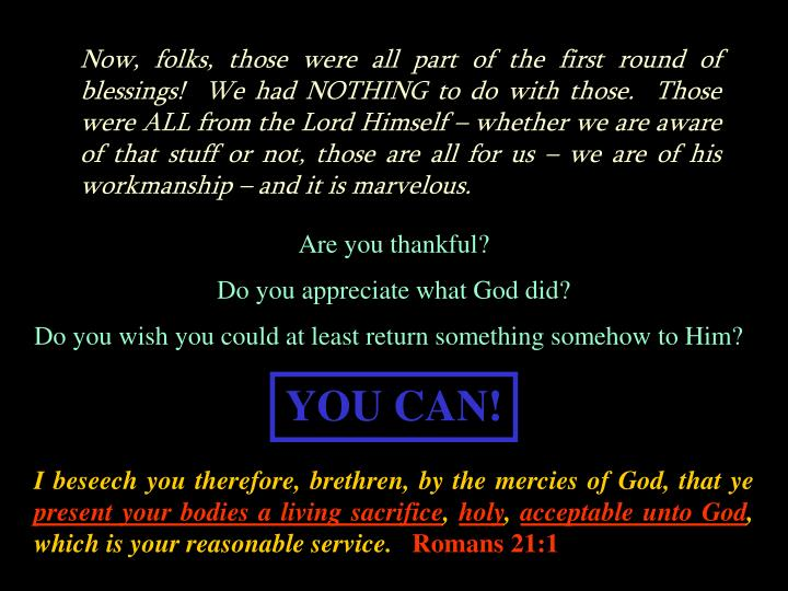 Now, folks, those were all part of the first round of blessings!  We had NOTHING to do with those.  Those were ALL from the Lord Himself – whether we are aware of that stuff or not, those are all for us – we are of his workmanship – and it is marvelous.