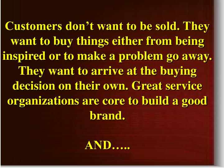 Customers don't want to be sold. They want to buy things either from being inspired or to make a problem go away. They want to arrive at the buying decision on their own.