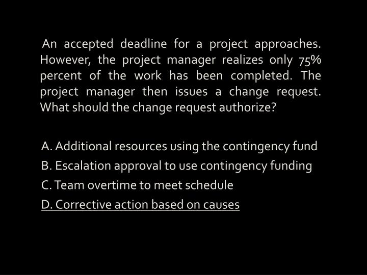 An accepted deadline for a project approaches. However, the project manager realizes only 75% percent of the work has been completed. The project manager then issues a change request. What should the change request authorize?
