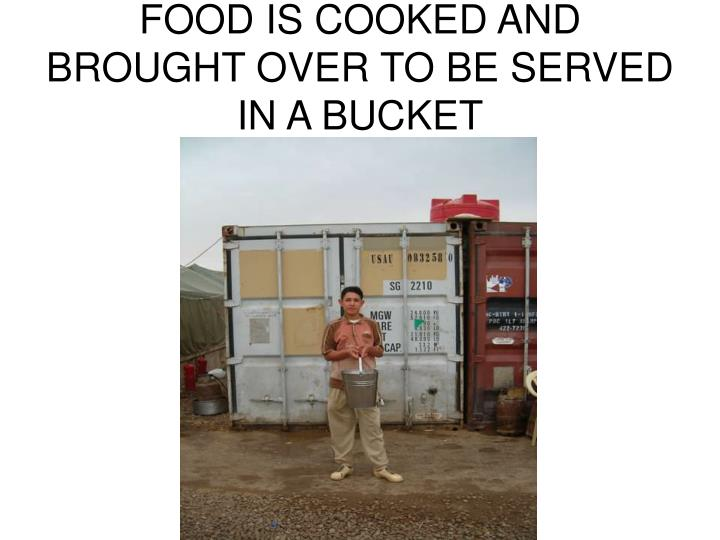 FOOD IS COOKED AND BROUGHT OVER TO BE SERVED IN A BUCKET