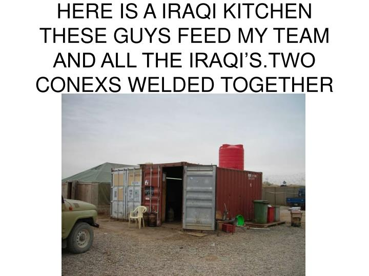 HERE IS A IRAQI KITCHEN THESE GUYS FEED MY TEAM AND ALL THE IRAQI'S.TWO CONEXS WELDED TOGETHER