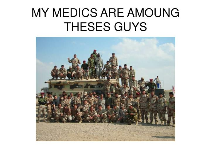 MY MEDICS ARE AMOUNG THESES GUYS