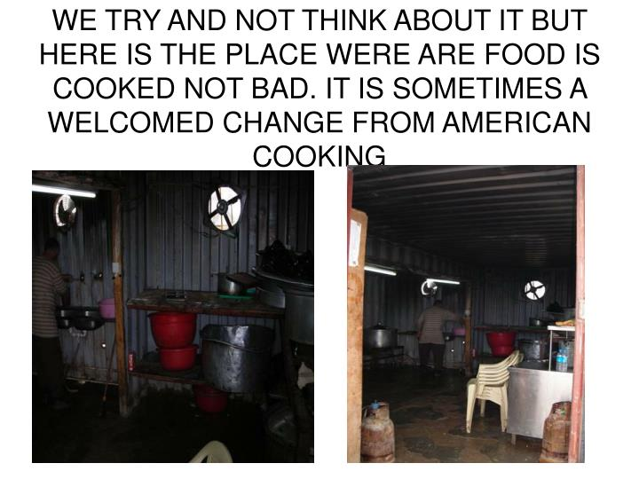 WE TRY AND NOT THINK ABOUT IT BUT HERE IS THE PLACE WERE ARE FOOD IS COOKED NOT BAD. IT IS SOMETIMES A WELCOMED CHANGE FROM AMERICAN COOKING