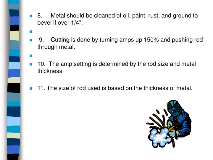 """8.Metal should be cleaned of oil, paint, rust, and ground to bevel if over 1/4""""."""