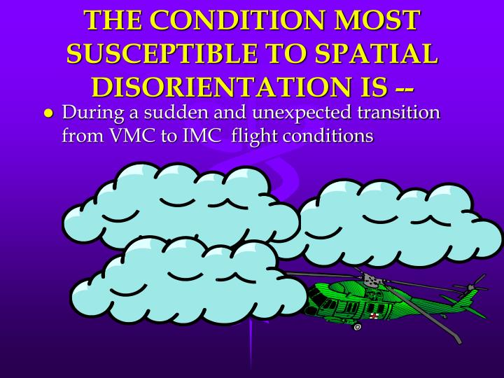 THE CONDITION MOST SUSCEPTIBLE TO SPATIAL DISORIENTATION IS --