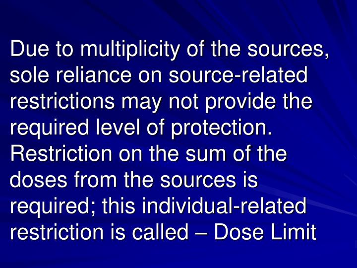 Due to multiplicity of the sources, sole reliance on source-related restrictions may not provide the required level of protection. Restriction on the sum of the doses from the sources is required; this individual-related restriction is called – Dose Limit