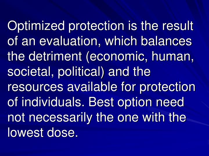 Optimized protection is the result of an evaluation, which balances the detriment (economic, human, societal, political) and the resources available for protection of individuals. Best option need not necessarily the one with the lowest dose.
