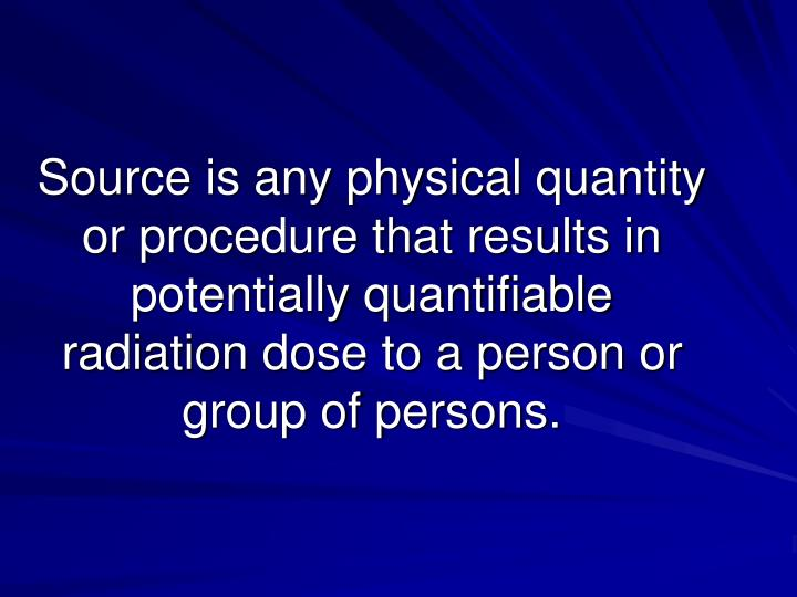 Source is any physical quantity or procedure that results in potentially quantifiable radiation dose to a person or group of persons.