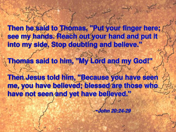 """Then he said to Thomas, """"Put your finger here; see my hands. Reach out your hand and put it into my side. Stop doubting and believe."""""""