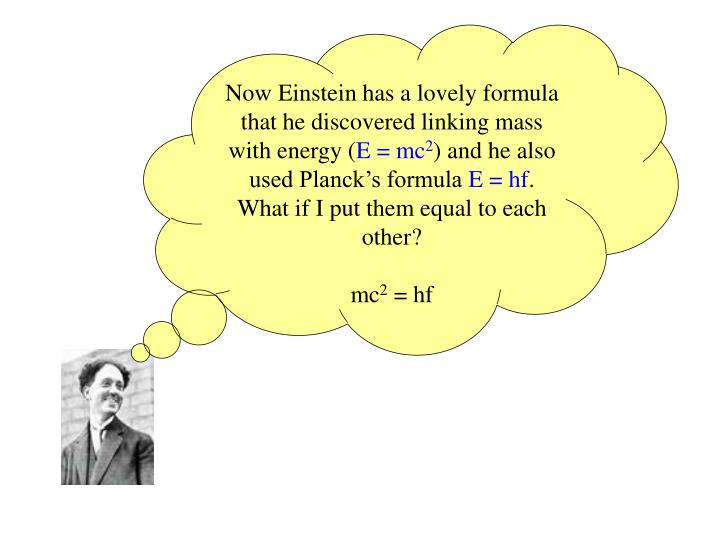 Now Einstein has a lovely formula that he discovered linking mass with energy (