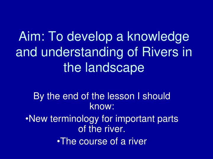 Aim to develop a knowledge and understanding of rivers in the landscape