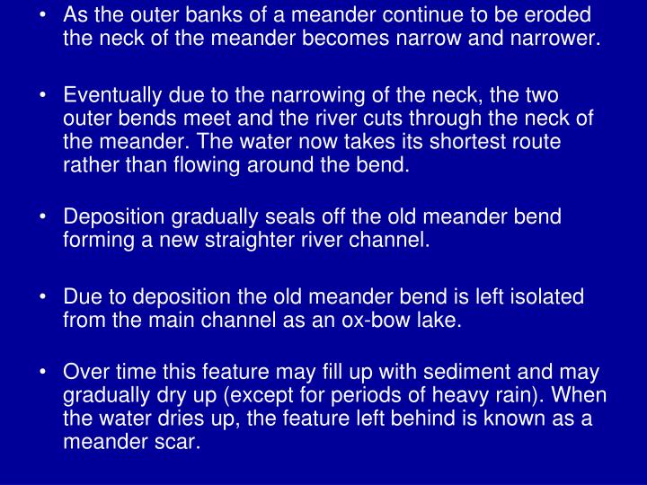 As the outer banks of a meander continue to be eroded the neck of the meander becomes narrow and narrower.