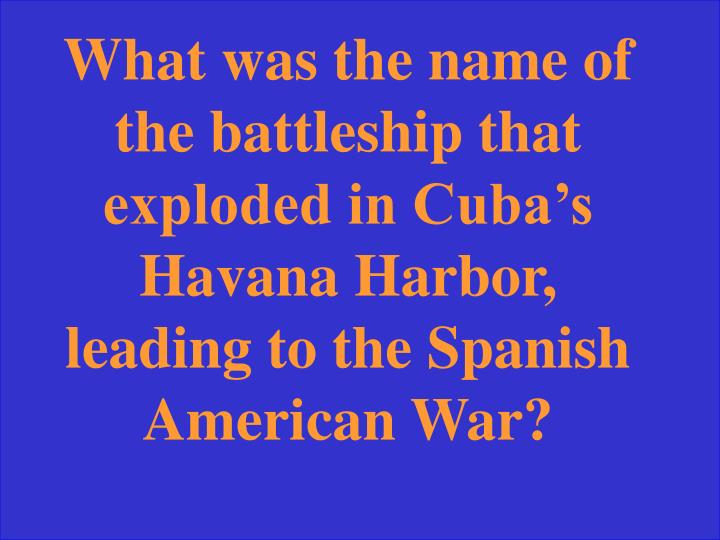 What was the name of the battleship that exploded in Cuba's Havana Harbor, leading to the Spanish American War?