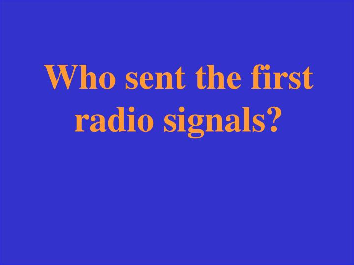 Who sent the first radio signals?