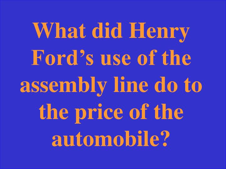 What did Henry Ford's use of the assembly line do to the price of the automobile?