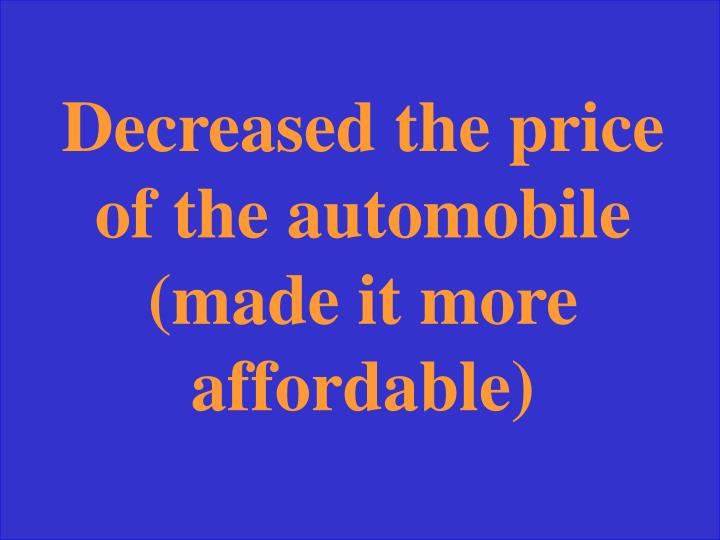 Decreased the price of the automobile (made it more affordable)