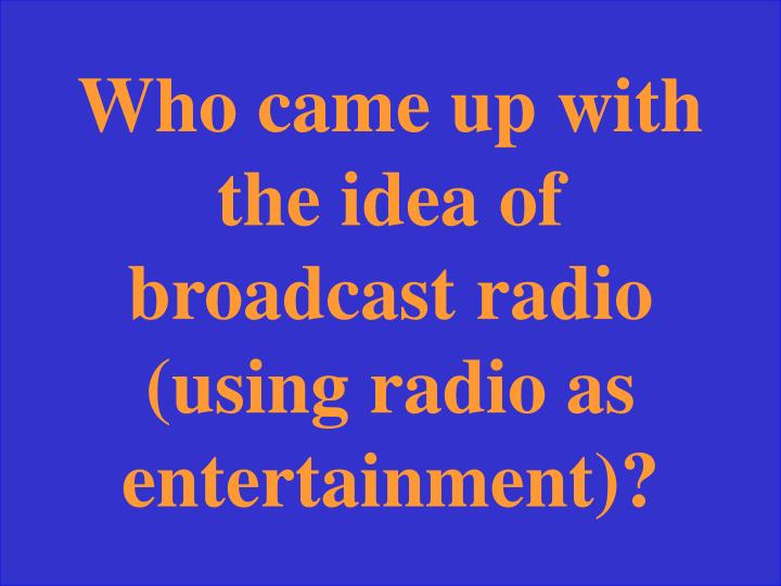 Who came up with the idea of broadcast radio (using radio as entertainment)?