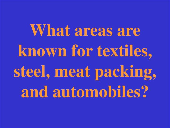 What areas are known for textiles, steel, meat packing, and automobiles?