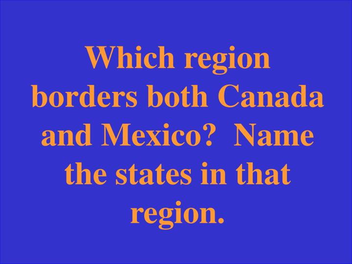 Which region borders both Canada and Mexico?  Name the states in that region.