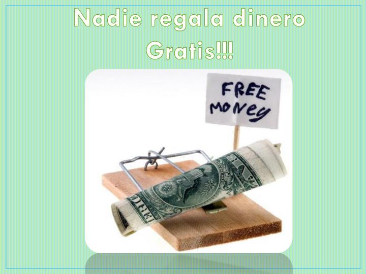 Nadie regala dinero Gratis!!!