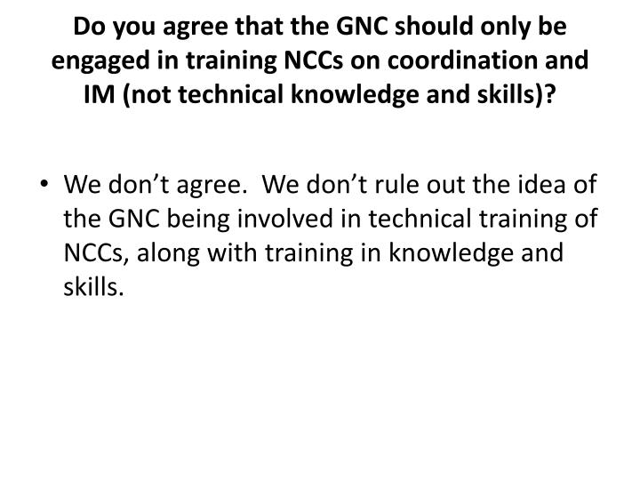 Do you agree that the GNC should only be engaged in training NCCs on coordination and IM (not technical knowledge and skills)?