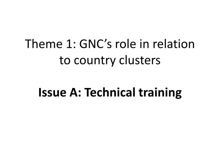 Theme 1 gnc s role in relation to country clusters issue a technical training